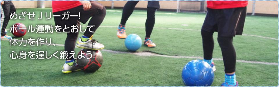 めざせJリーガー!ボール運動をとおして体力を作り、心身を逞しく鍛えよう!